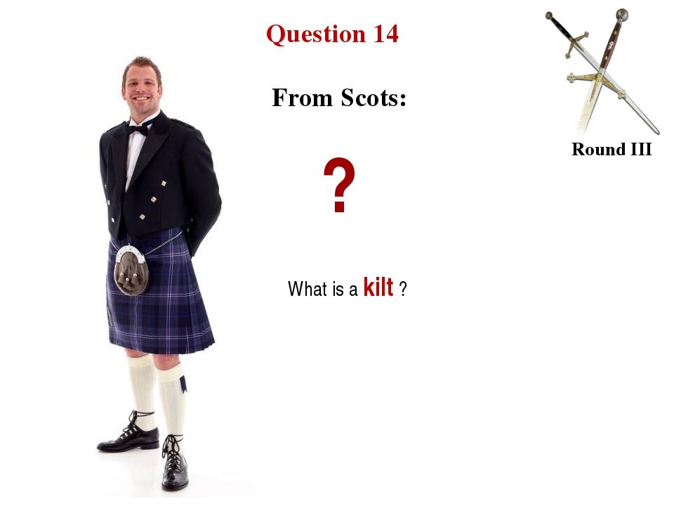 Question 14 Round III From Scots: ? What is a kilt ?