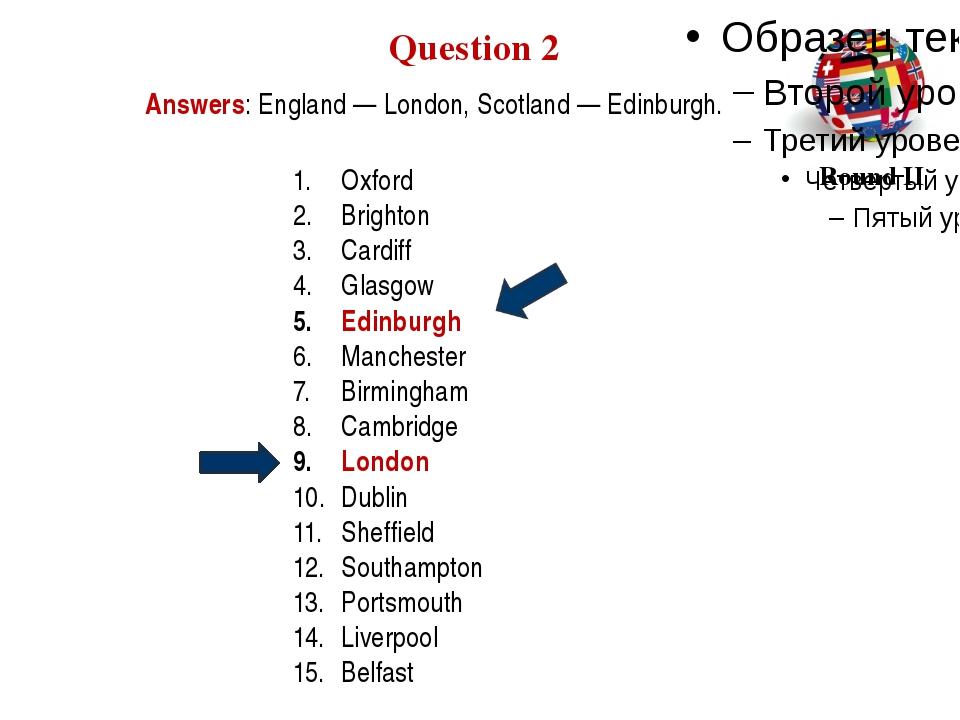 Answers: England — London, Scotland — Edinburgh. Question 2 Round II Oxford B...