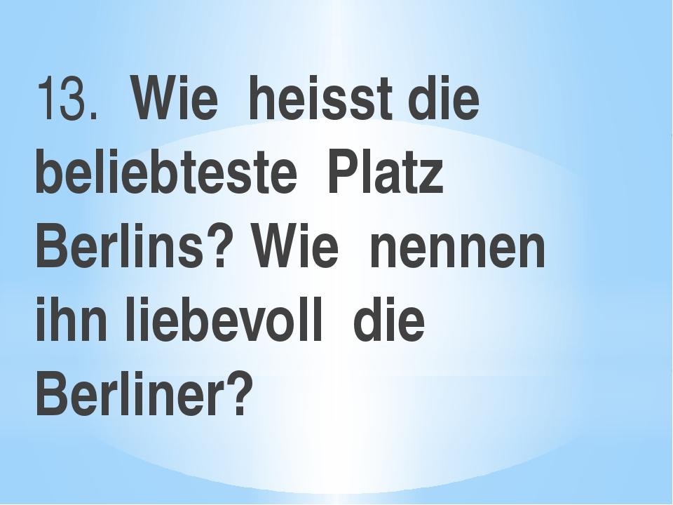 13. Wie heisst die beliebteste Platz Berlins? Wie nennen ihn liebevoll die Be...