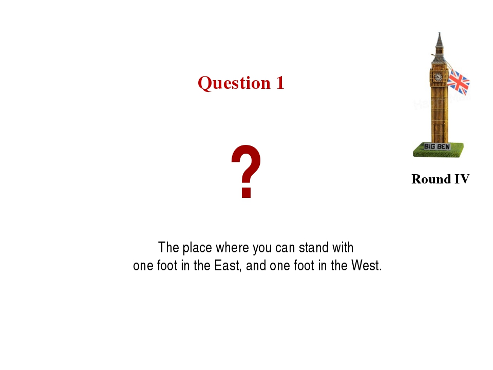 Question 1 Round IV ? The place where you can stand with one foot in the East...