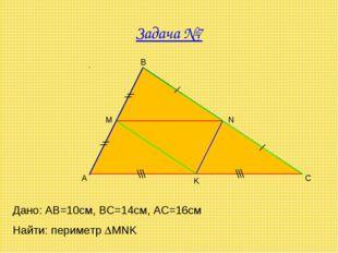 Задача №7 A B C M N K Дано: AB=10cм, ВС=14см, АС=16см Найти: периметр MNK