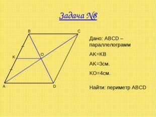 Задача №8 A B C D O K Дано: ABCD – параллелограмм AK=KB AK=3см. KO=4см. Найти