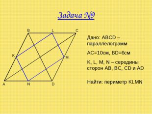 Задача №9 A B C D M N K Дано: ABCD – параллелограмм AC=10см, BD=6см K, L, M,