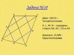 Задача № 10 A B C D M N K Дано: ABCD – четырёхугольник K, L, M, N – середины
