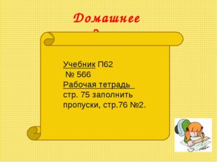 Домашнее задание: Учебник П62 № 566 Рабочая тетрадь стр. 75 заполнить пропуск