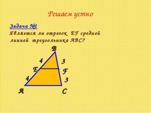 Решаем устно Задача №1 Является ли отрезок EF средней линией треугольника АВС