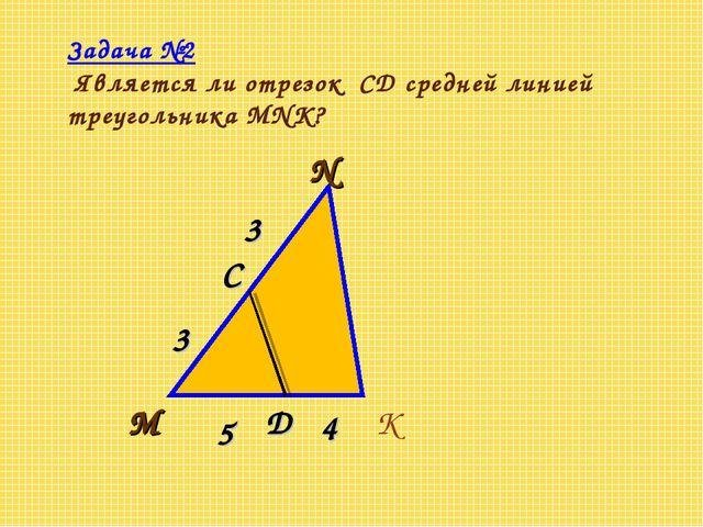 Задача №2 Является ли отрезок CD средней линией треугольника MNK?
