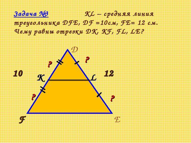 Задача №3 KL – средняя линия треугольника DFE, DF =10см, FE= 12 см. Чему равн...