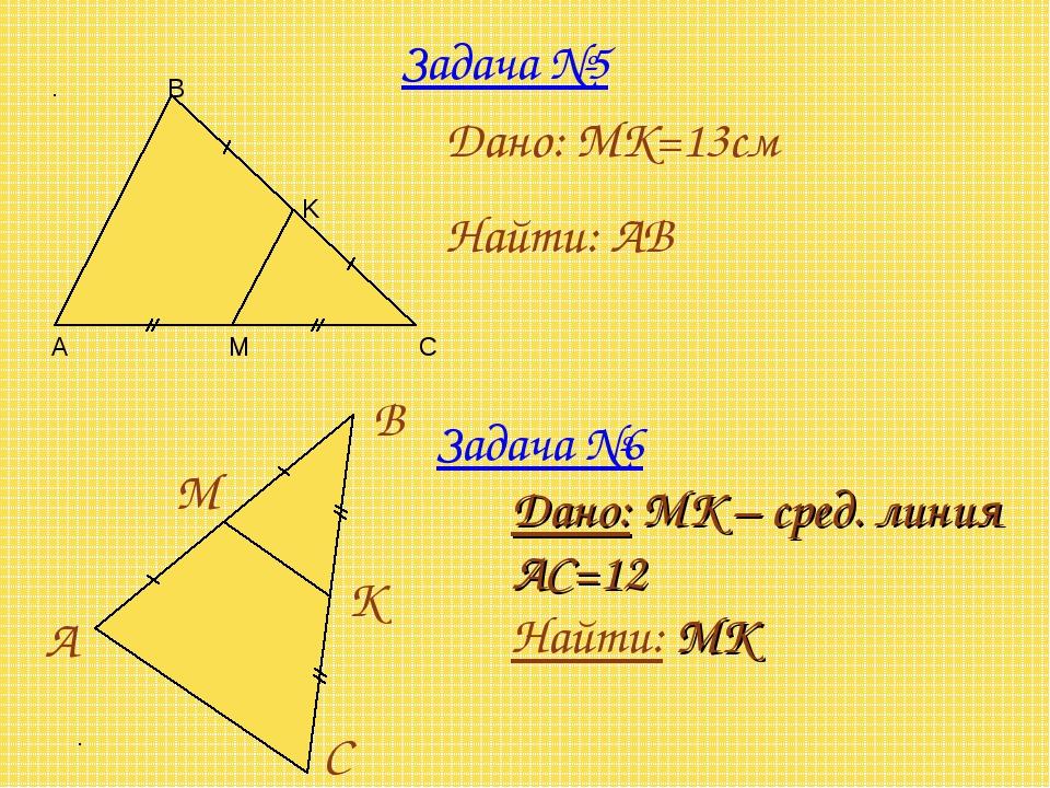 Задача №5 Дано: MK=13см Найти: AB Задача №6 Дано: MК – сред. линия АС=12 Найт...