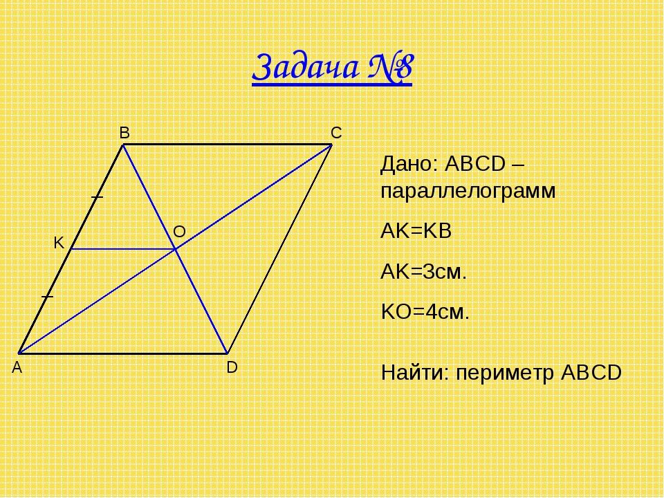Задача №8 A B C D O K Дано: ABCD – параллелограмм AK=KB AK=3см. KO=4см. Найти...