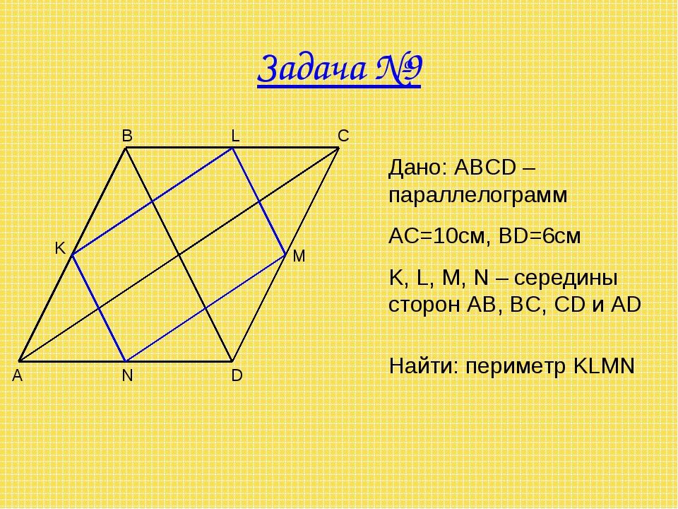 Задача №9 A B C D M N K Дано: ABCD – параллелограмм AC=10см, BD=6см K, L, M,...