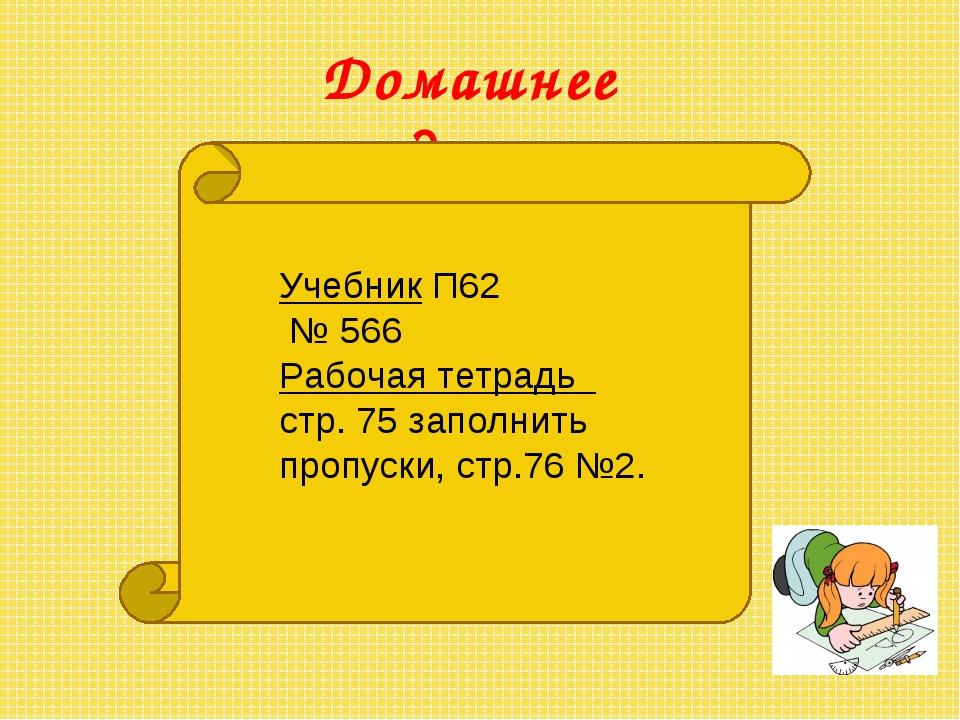 Домашнее задание: Учебник П62 № 566 Рабочая тетрадь стр. 75 заполнить пропуск...