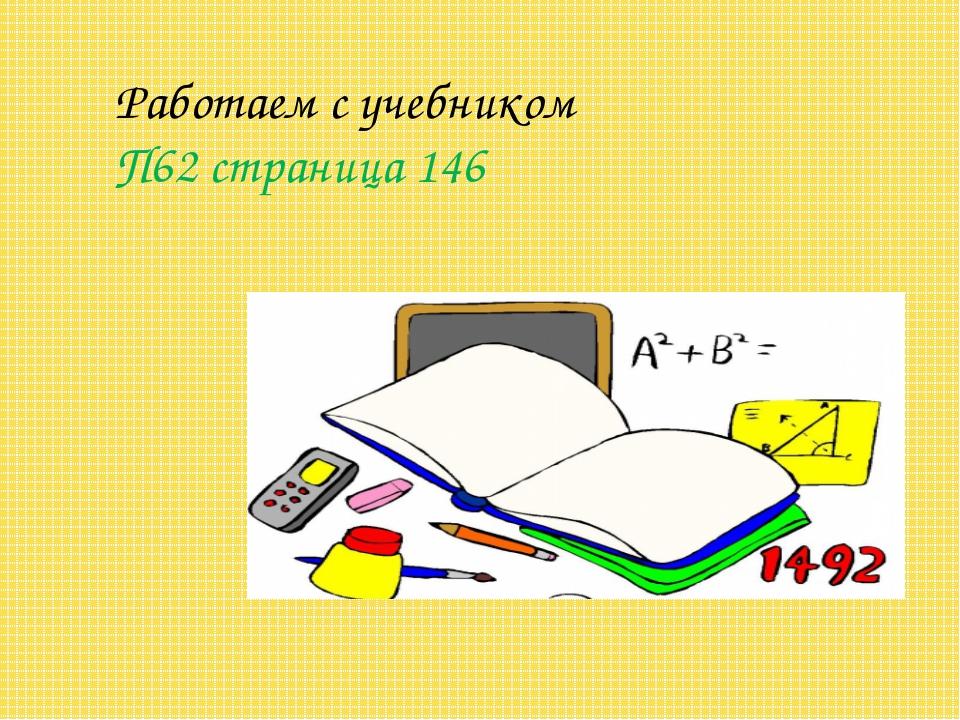 Работаем с учебником П62 страница 146