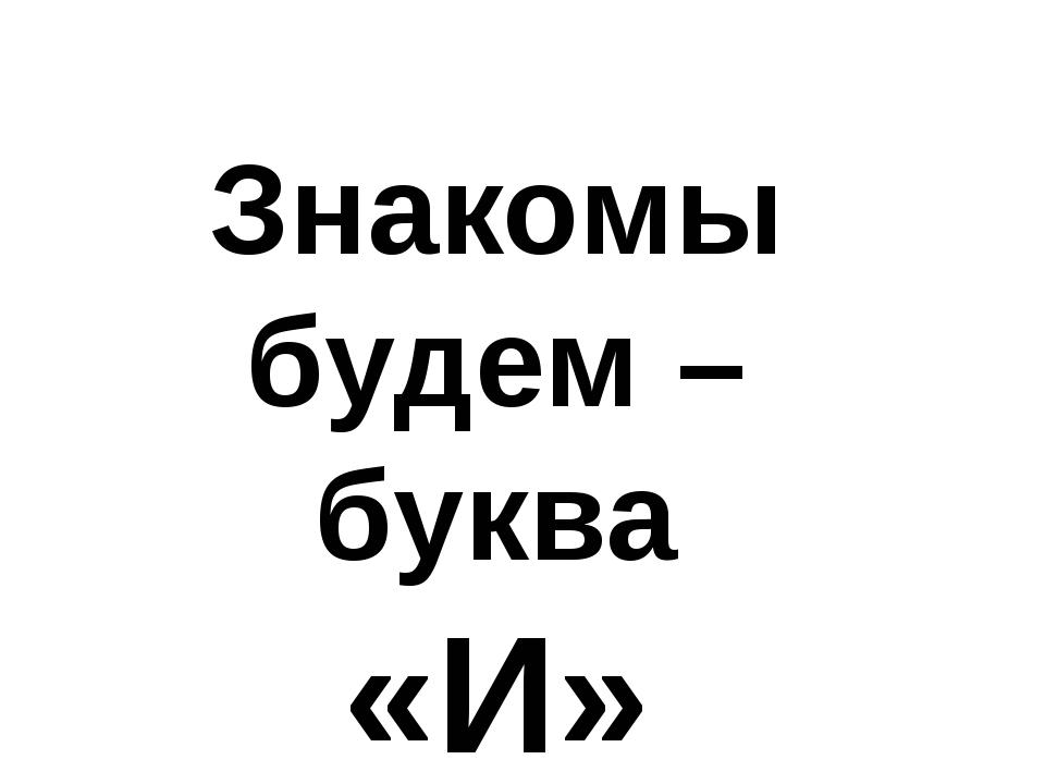Знакомы будем – буква «И»