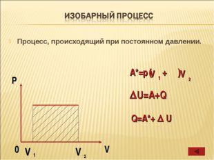 Процесс, происходящий при постоянном давлении. A*=p ( + ) U=A+Q Q=A*+  U