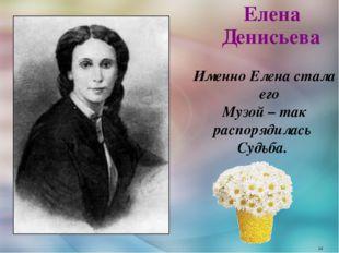 Елена Денисьева Именно Елена стала его Музой – так распорядилась Судьба. *