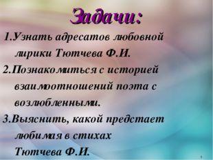 Задачи: 1.Узнать адресатов любовной лирики Тютчева Ф.И. 2.Познакомиться с ист