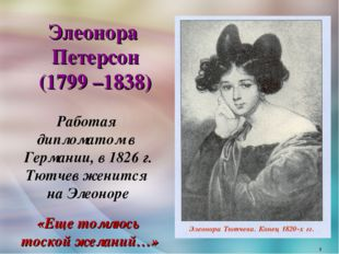 Элеонора Петерсон (1799 –1838) Работая дипломатом в Германии, в 1826 г. Тют