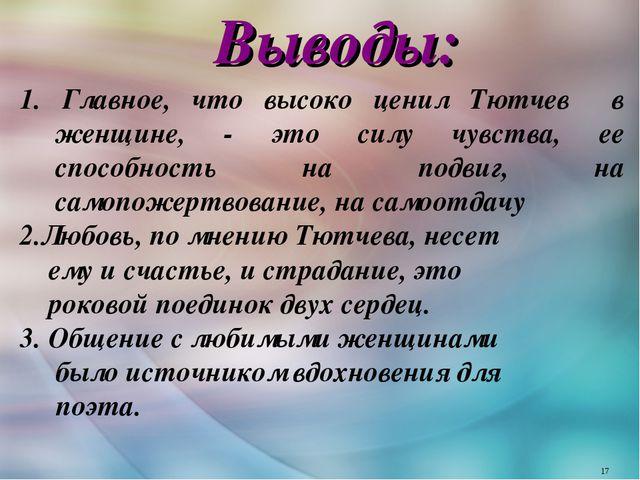Выводы: 1. Главное, что высоко ценил Тютчев в женщине, - это силу чувства, е...