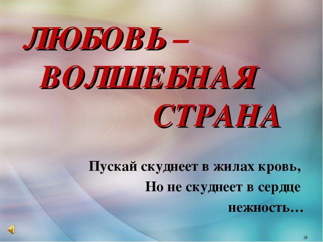 ЛЮБОВЬ – ВОЛШЕБНАЯ СТРАНА Пускай скуднеет в жилах кровь, Но не скуднеет в се...