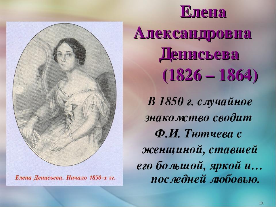 В 1850 г. случайное знакомство сводит Ф.И. Тютчева с женщиной, ставшей его бо...