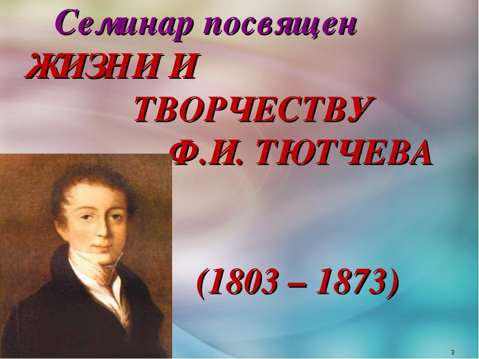 Семинар посвящен ЖИЗНИ И ТВОРЧЕСТВУ Ф.И. ТЮТЧЕВА (1803 – 1873) *