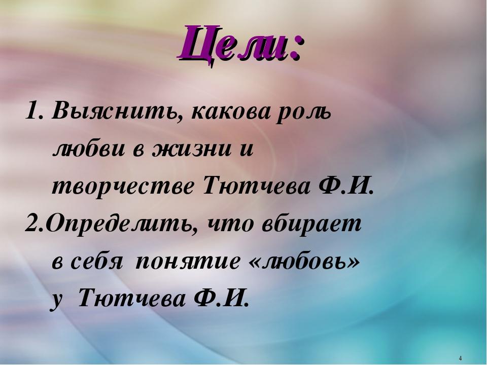 Цели: 1. Выяснить, какова роль любви в жизни и творчестве Тютчева Ф.И. 2.Опре...