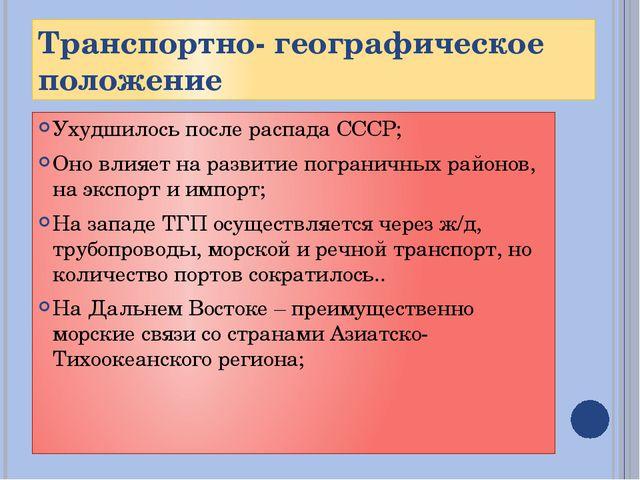 Транспортно- географическое положение Ухудшилось после распада СССР; Оно влия...