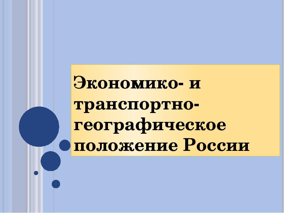 Экономико- и транспортно-географическое положение России
