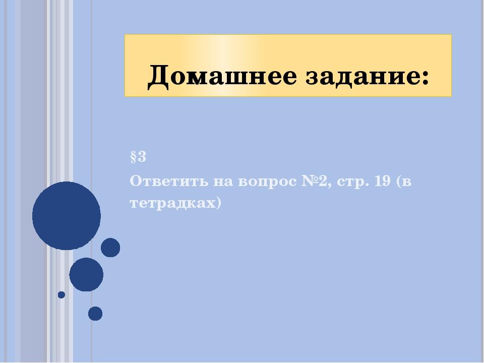 Домашнее задание: §3 Ответить на вопрос №2, стр. 19 (в тетрадках)