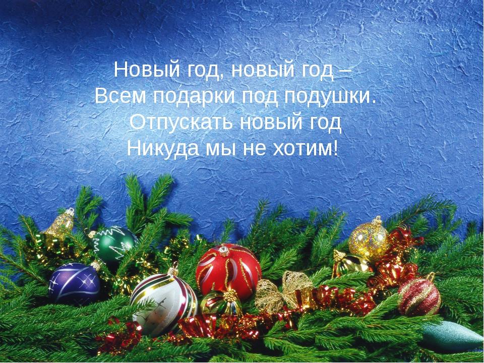 Новый год, новый год – Всем подарки под подушки. Отпускать новый год Никуда м...