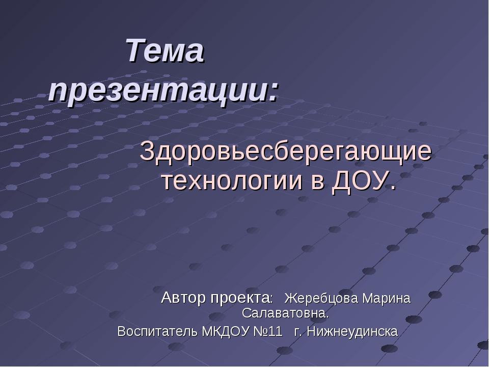 Тема презентации: Здоровьесберегающие технологии в ДОУ. Автор проекта: Жеребц...