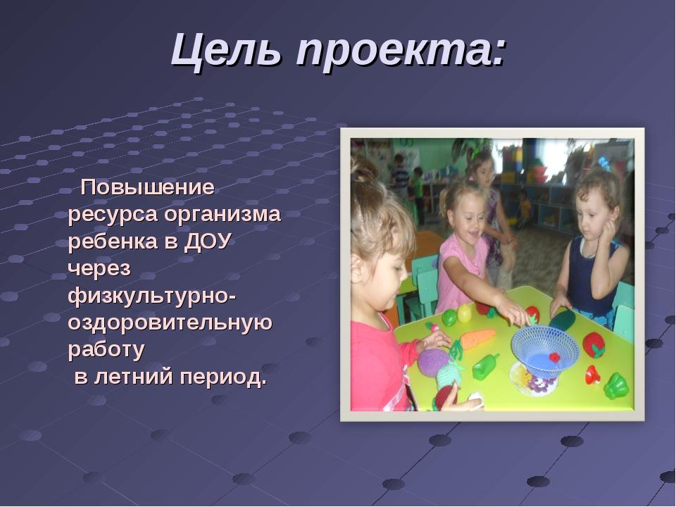 Цель проекта: Повышение ресурса организма ребенка в ДОУ через физкультурно-оз...