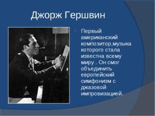 Джорж Гершвин Первый американский композитор,музыка которого стала известна в