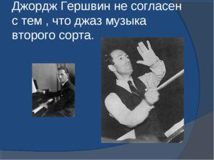 Джордж Гершвин не согласен с тем , что джаз музыка второго сорта.