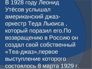 В 1928 году Леонид Утёсов услышал американский джаз-оркестр Теда Льюиса , кот