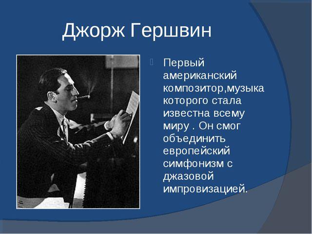 Джорж Гершвин Первый американский композитор,музыка которого стала известна в...
