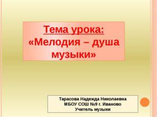 Тема урока: «Мелодия – душа музыки» Тарасова Надежда Николаевна МБОУ СОШ №9
