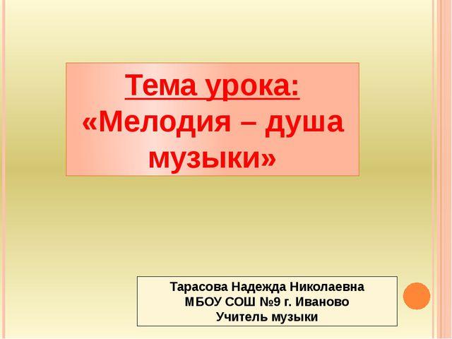 Тема урока: «Мелодия – душа музыки» Тарасова Надежда Николаевна МБОУ СОШ №9...