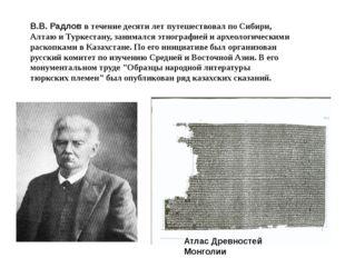 В.В. Радлов в течение десяти лет путешествовал по Сибири, Алтаю и Туркестану,