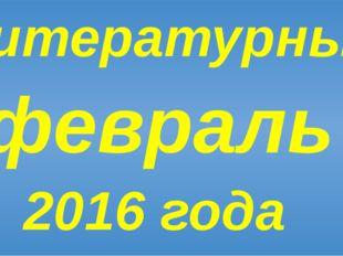 Литературный февраль 2016 года