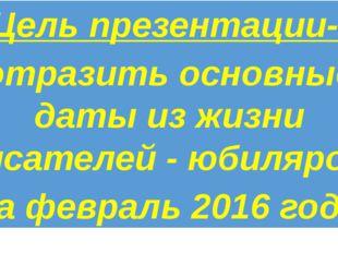 Цель презентации- отразить основные даты из жизни писателей - юбиляров за фе