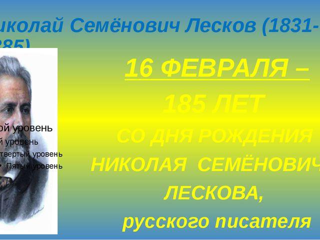 Николай Семёнович Лесков (1831-1885) 16 ФЕВРАЛЯ – 185 ЛЕТ СО ДНЯ РОЖДЕНИЯ НИК...