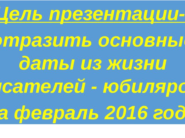 Цель презентации- отразить основные даты из жизни писателей - юбиляров за фе...