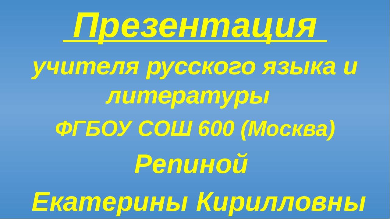 Презентация учителя русского языка и литературы ФГБОУ СОШ 600 (Москва) Репин...