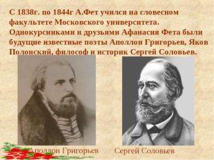 С 1838г. по 1844г А.Фет учился на словесном факультете Московского университе