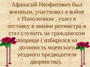 Афанасий Неофитович был военным, участвовал в войне с Наполеоном , ушел в отс