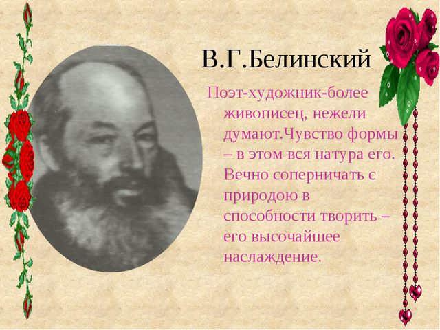 В.Г.Белинский Поэт-художник-более живописец, нежели думают.Чувство формы – в...
