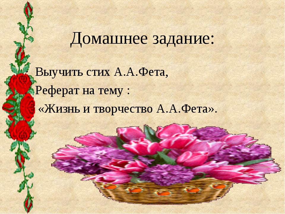 Домашнее задание: Выучить стих А.А.Фета, Реферат на тему : «Жизнь и творчеств...