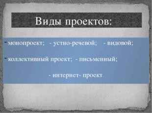 Виды проектов: монопроект; - устно-речевой; - видовой; коллективный проект;